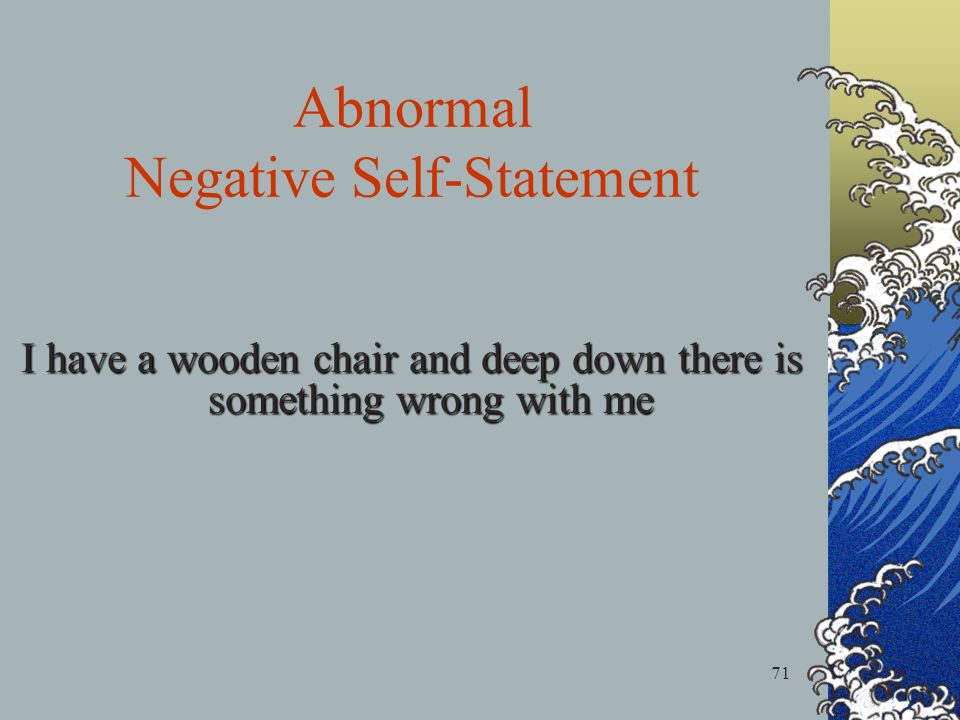 71 Abnormal Negative Self-Statement I have a wooden chair and deep down there is something wrong with me