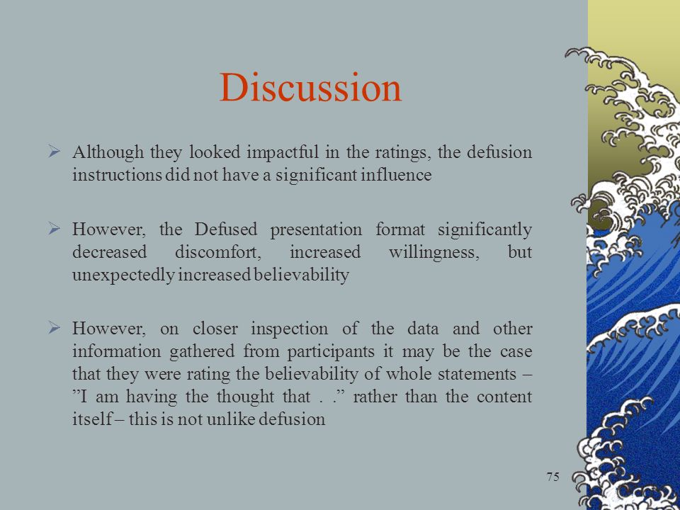75 Discussion Although they looked impactful in the ratings, the defusion instructions did not have a significant influence However, the Defused prese