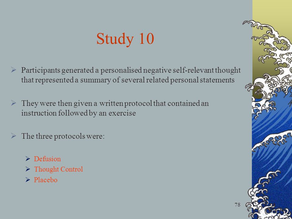 78 Study 10 Participants generated a personalised negative self-relevant thought that represented a summary of several related personal statements They were then given a written protocol that contained an instruction followed by an exercise The three protocols were: Defusion Thought Control Placebo