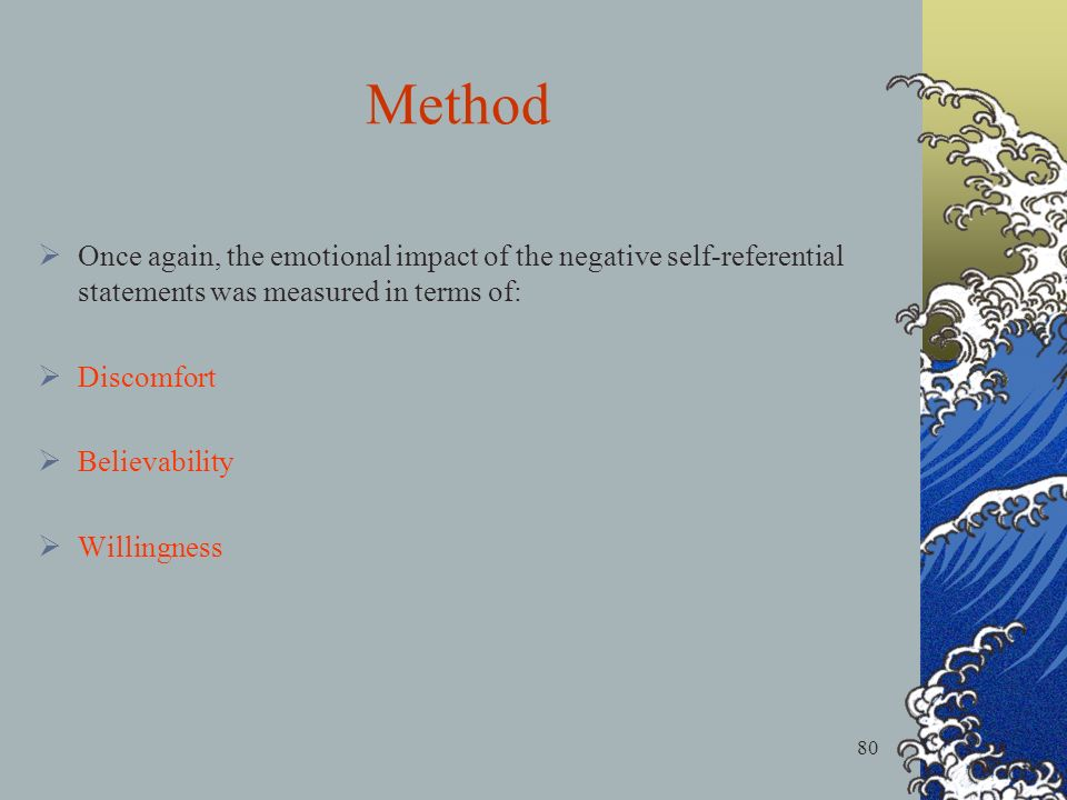 80 Once again, the emotional impact of the negative self-referential statements was measured in terms of: Discomfort Believability Willingness Method