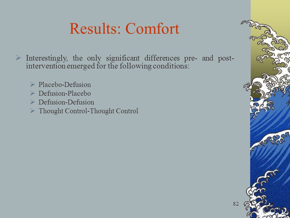 82 Results: Comfort Interestingly, the only significant differences pre- and post- intervention emerged for the following conditions: Placebo-Defusion