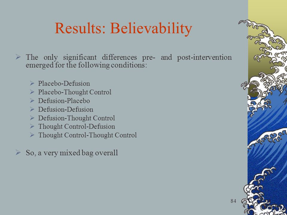 84 Results: Believability The only significant differences pre- and post-intervention emerged for the following conditions: Placebo-Defusion Placebo-Thought Control Defusion-Placebo Defusion-Defusion Defusion-Thought Control Thought Control-Defusion Thought Control-Thought Control So, a very mixed bag overall