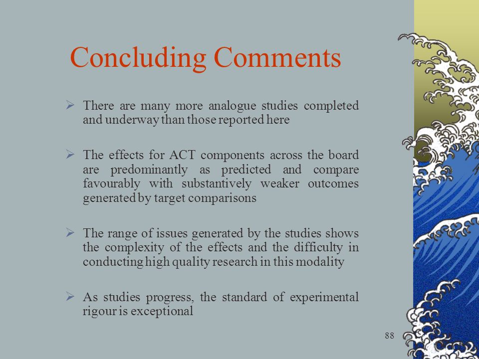 88 There are many more analogue studies completed and underway than those reported here The effects for ACT components across the board are predominantly as predicted and compare favourably with substantively weaker outcomes generated by target comparisons The range of issues generated by the studies shows the complexity of the effects and the difficulty in conducting high quality research in this modality As studies progress, the standard of experimental rigour is exceptional Concluding Comments