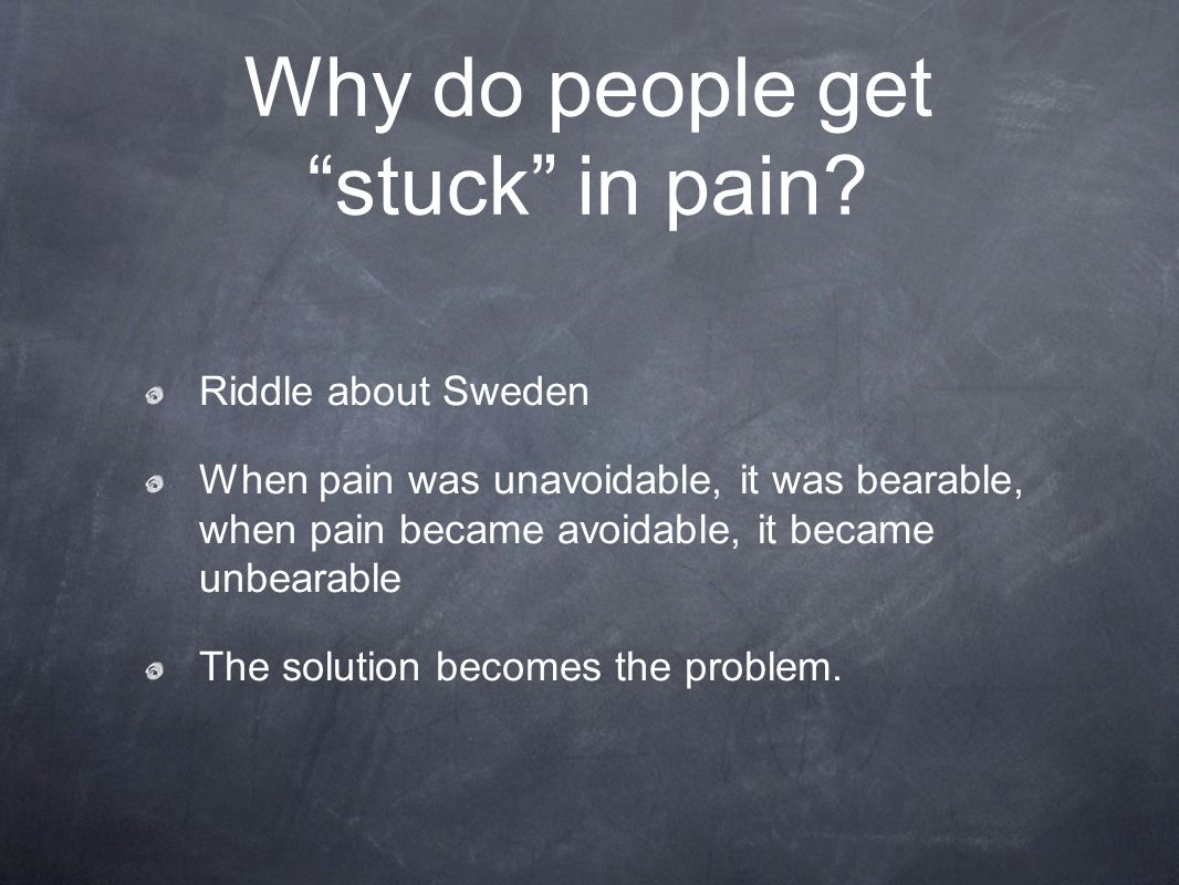Why do people get stuck in pain? Riddle about Sweden When pain was unavoidable, it was bearable, when pain became avoidable, it became unbearable The