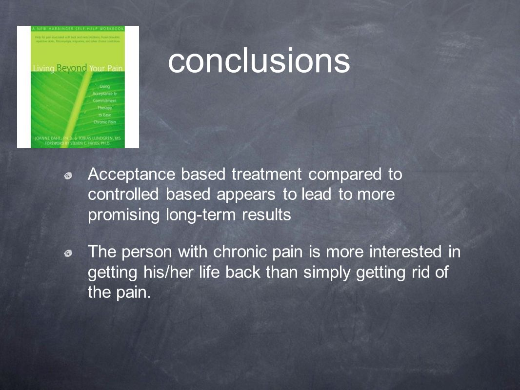 conclusions Acceptance based treatment compared to controlled based appears to lead to more promising long-term results The person with chronic pain i
