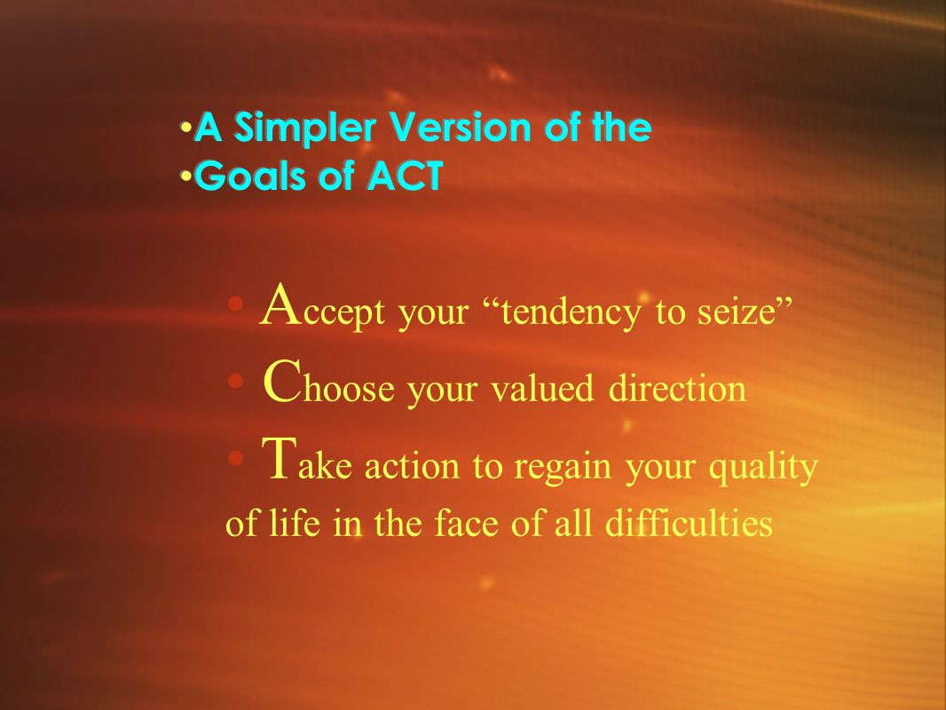 A Simpler Version of the Goals of ACT A Simpler Version of the Goals of ACT A ccept your tendency to seize C hoose your valued direction T ake action