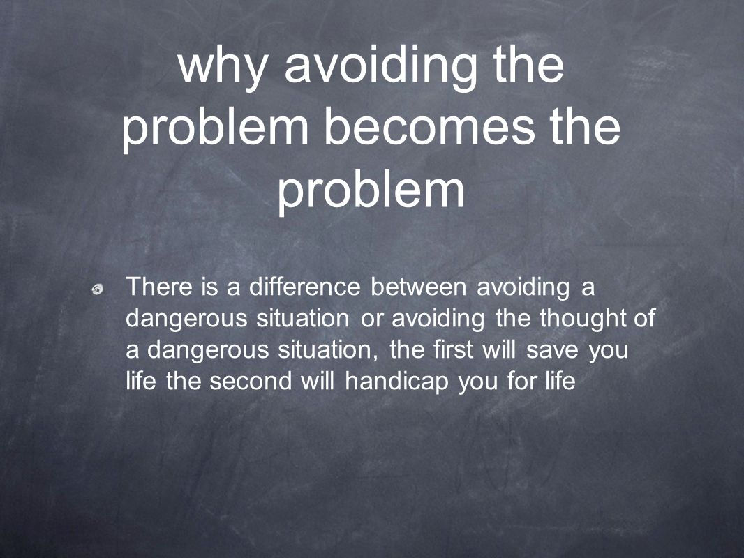 why avoiding the problem becomes the problem There is a difference between avoiding a dangerous situation or avoiding the thought of a dangerous situa