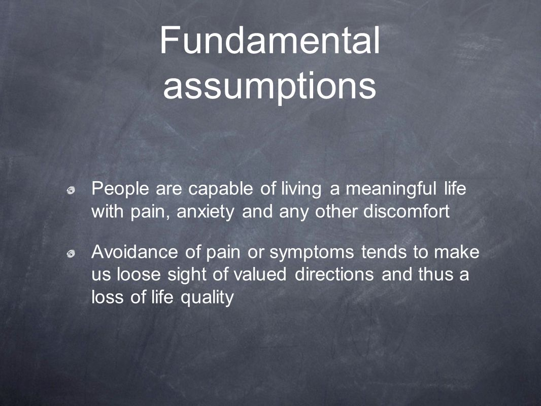 Fundamental assumptions People are capable of living a meaningful life with pain, anxiety and any other discomfort Avoidance of pain or symptoms tends