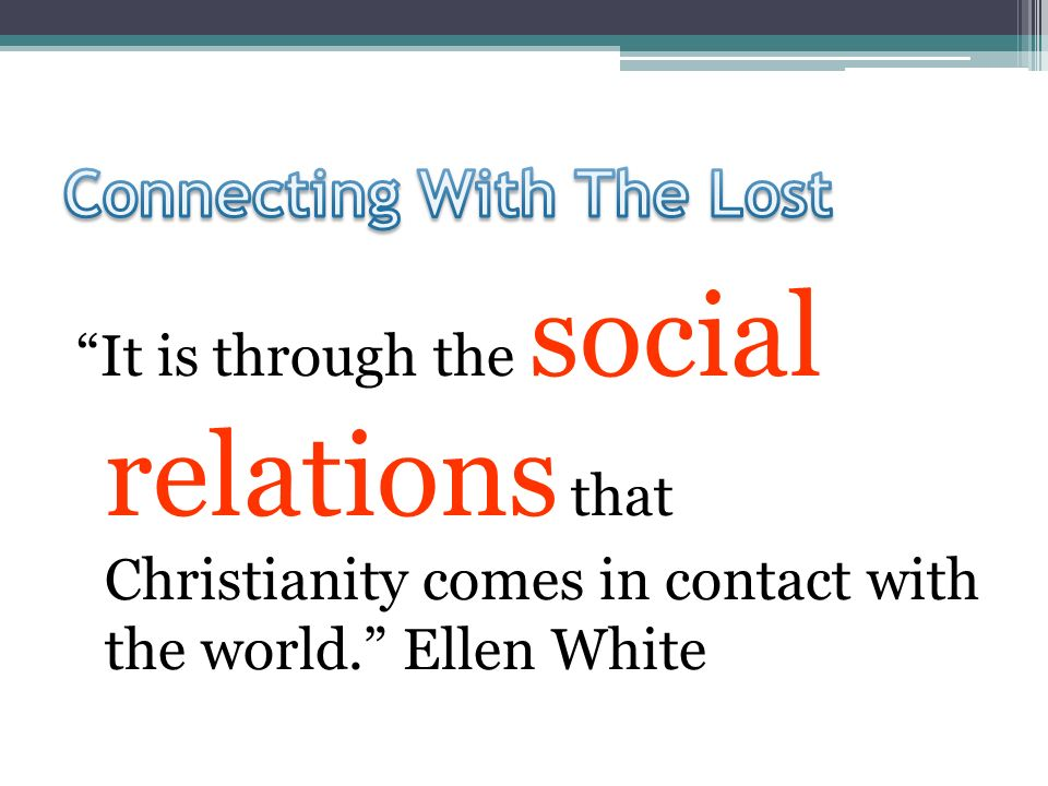 It is through the social relations that Christianity comes in contact with the world. Ellen White