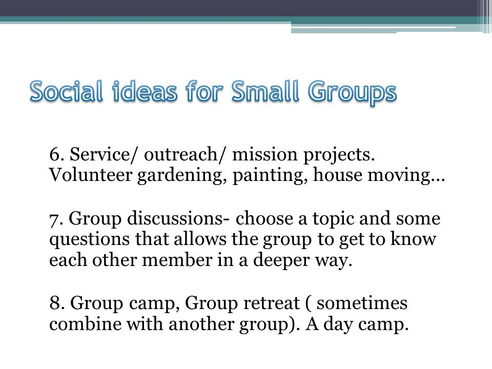 6. Service/ outreach/ mission projects. Volunteer gardening, painting, house moving...