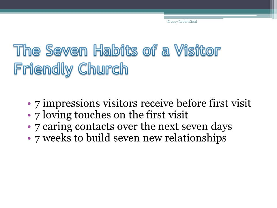 © 2007 Robert Steed 7 impressions visitors receive before first visit 7 loving touches on the first visit 7 caring contacts over the next seven days 7 weeks to build seven new relationships