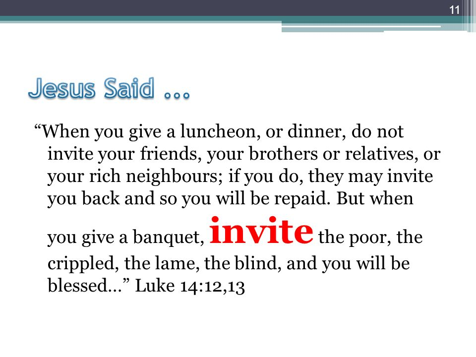 When you give a luncheon, or dinner, do not invite your friends, your brothers or relatives, or your rich neighbours; if you do, they may invite you back and so you will be repaid.