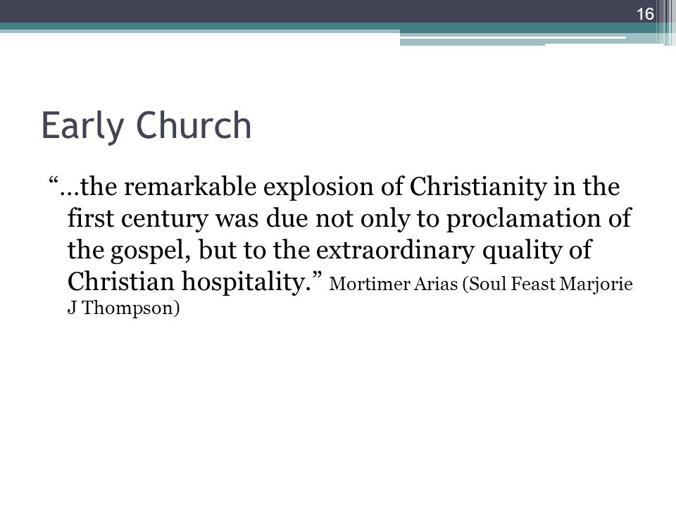 Early Church …the remarkable explosion of Christianity in the first century was due not only to proclamation of the gospel, but to the extraordinary quality of Christian hospitality.