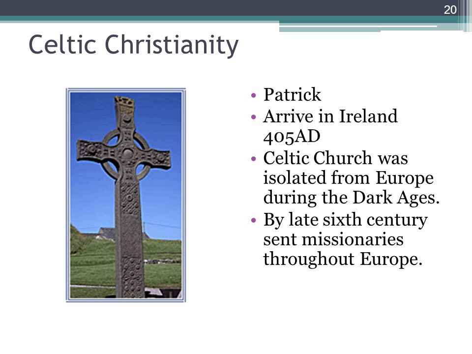 Celtic Christianity Patrick Arrive in Ireland 405AD Celtic Church was isolated from Europe during the Dark Ages.