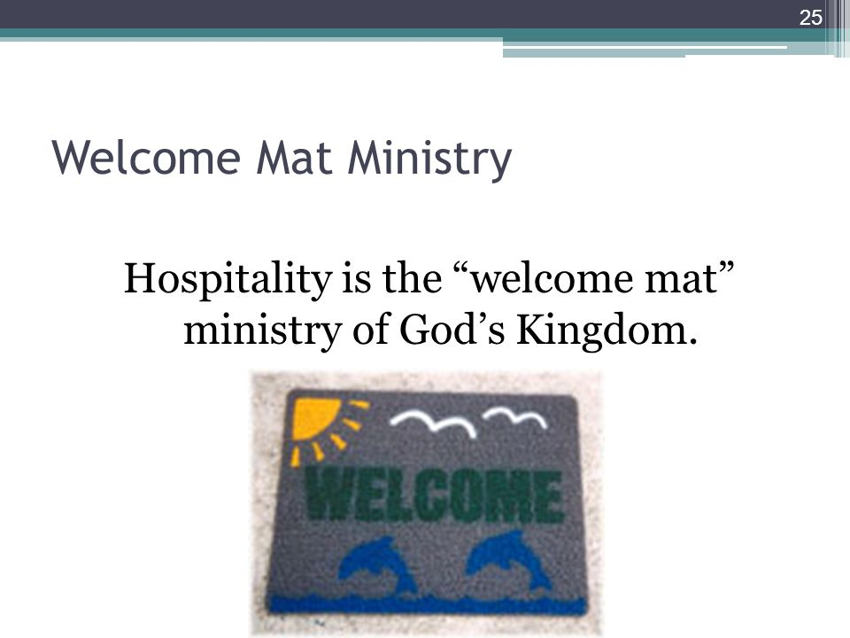 Welcome Mat Ministry Hospitality is the welcome mat ministry of Gods Kingdom. 25