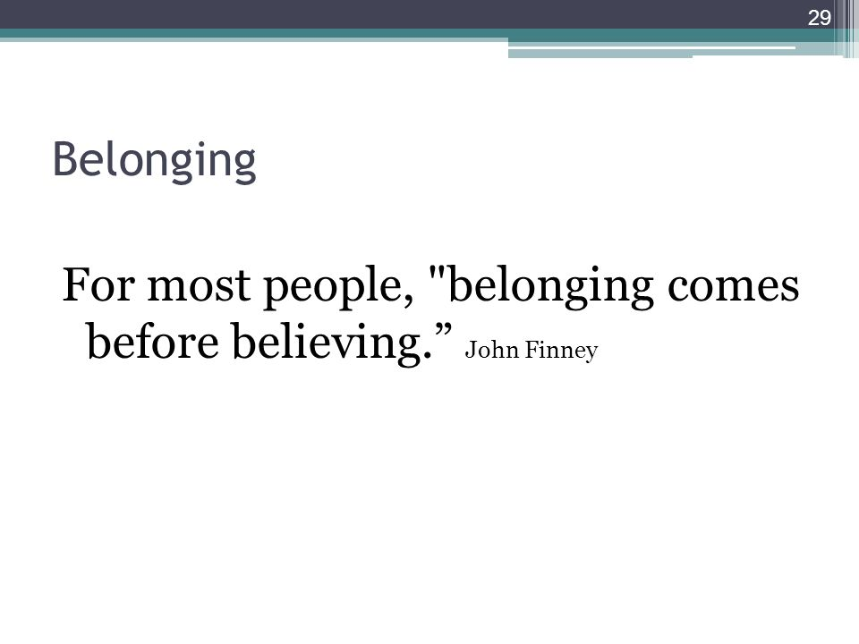 Belonging For most people, belonging comes before believing. John Finney 29
