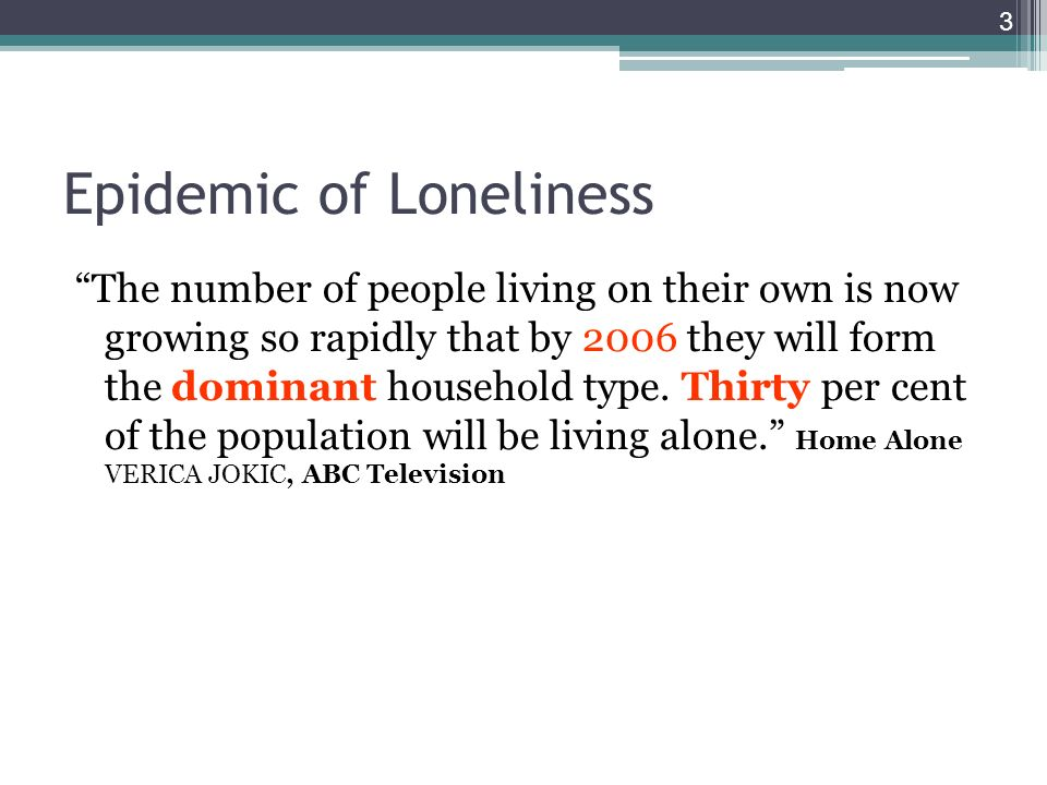 Epidemic of Loneliness The number of people living on their own is now growing so rapidly that by 2006 they will form the dominant household type.