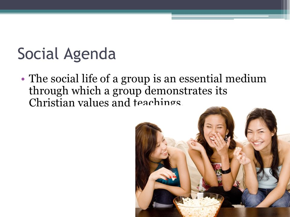 Social Agenda The social life of a group is an essential medium through which a group demonstrates its Christian values and teachings.