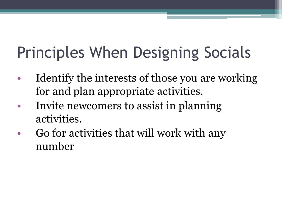 Principles When Designing Socials Identify the interests of those you are working for and plan appropriate activities.
