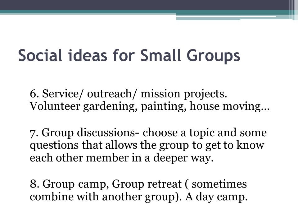 Social ideas for Small Groups 6. Service/ outreach/ mission projects.