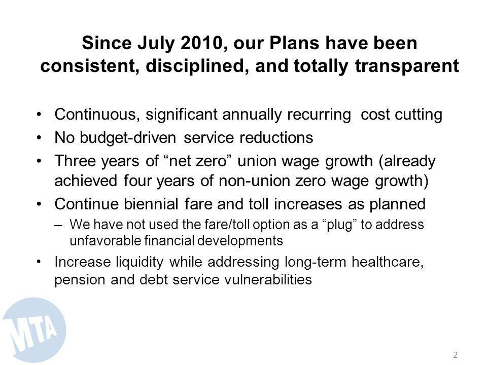 Since July 2010, our Plans have been consistent, disciplined, and totally transparent Continuous, significant annually recurring cost cutting No budget-driven service reductions Three years of net zero union wage growth (already achieved four years of non-union zero wage growth) Continue biennial fare and toll increases as planned –We have not used the fare/toll option as a plug to address unfavorable financial developments Increase liquidity while addressing long-term healthcare, pension and debt service vulnerabilities 2