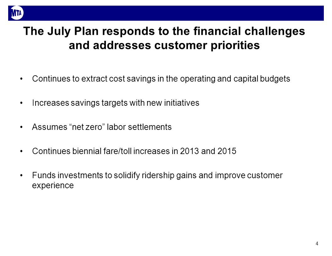 The July Plan responds to the financial challenges and addresses customer priorities Continues to extract cost savings in the operating and capital budgets Increases savings targets with new initiatives Assumes net zero labor settlements Continues biennial fare/toll increases in 2013 and 2015 Funds investments to solidify ridership gains and improve customer experience 4