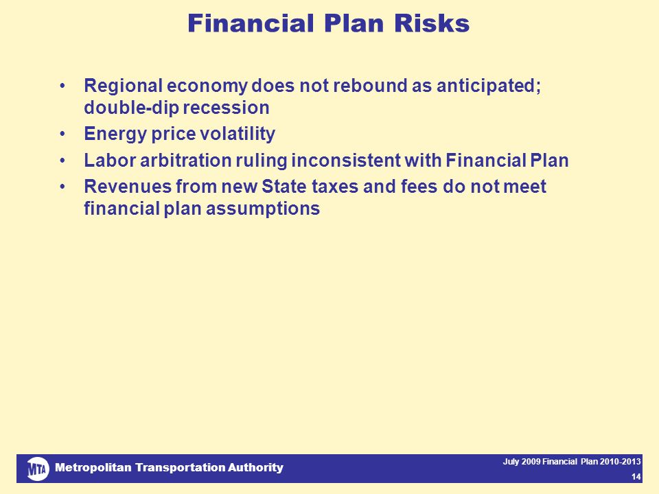Metropolitan Transportation Authority July 2009 Financial Plan 2010-2013 14 Financial Plan Risks Regional economy does not rebound as anticipated; double-dip recession Energy price volatility Labor arbitration ruling inconsistent with Financial Plan Revenues from new State taxes and fees do not meet financial plan assumptions