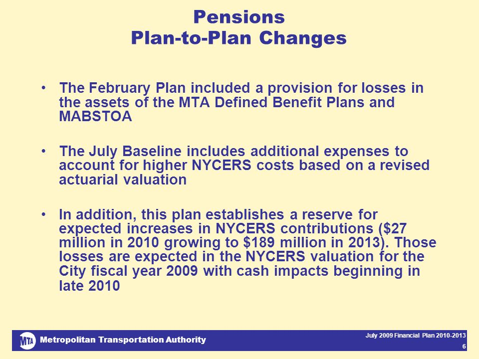 Metropolitan Transportation Authority July 2009 Financial Plan Pensions Plan-to-Plan Changes The February Plan included a provision for losses in the assets of the MTA Defined Benefit Plans and MABSTOA The July Baseline includes additional expenses to account for higher NYCERS costs based on a revised actuarial valuation In addition, this plan establishes a reserve for expected increases in NYCERS contributions ($27 million in 2010 growing to $189 million in 2013).