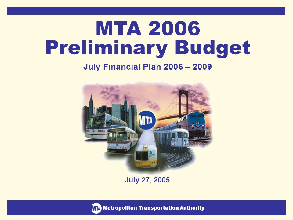 Metropolitan Transportation Authority July Financial Plan 2006-2009 1 Metropolitan Transportation Authority July 27, 2005 MTA 2006 Preliminary Budget