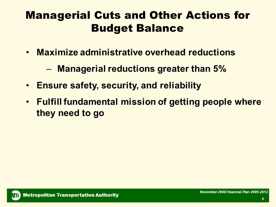 Metropolitan Transportation Authority November 2008 Financial Plan Managerial Cuts and Other Actions for Budget Balance Maximize administrative overhead reductions –Managerial reductions greater than 5% Ensure safety, security, and reliability Fulfill fundamental mission of getting people where they need to go