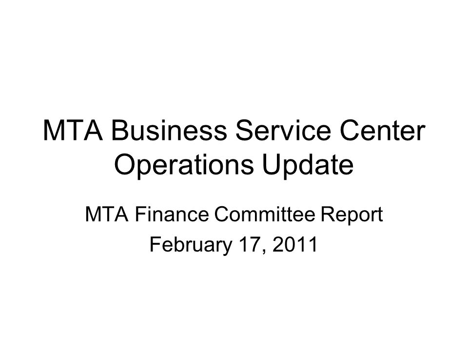 MTA Business Service Center Operations Update MTA Finance Committee Report February 17, 2011