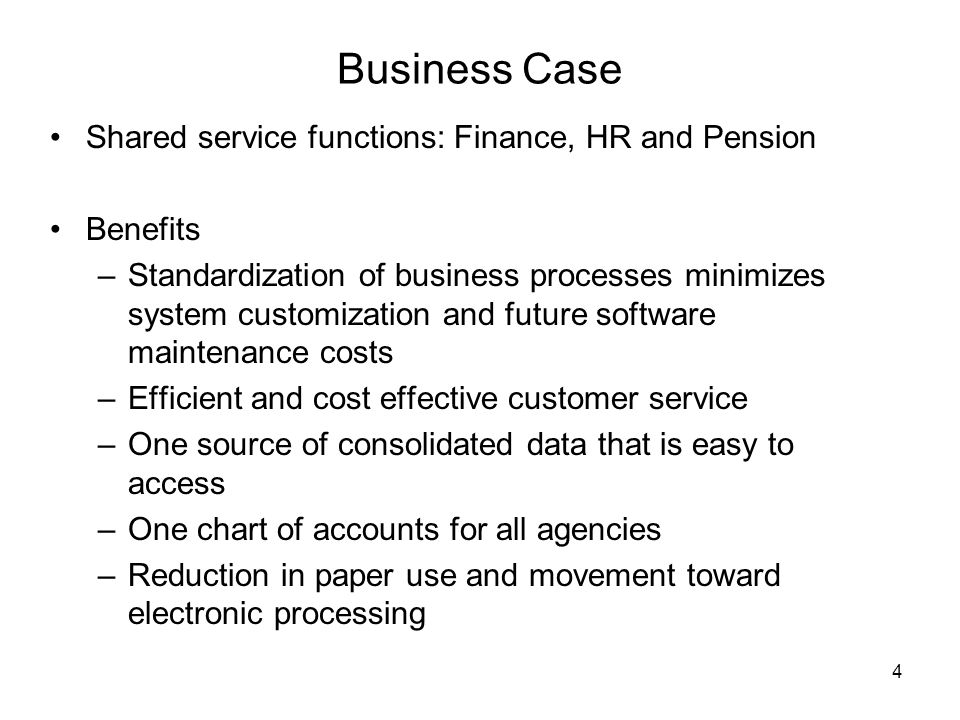 4 Business Case Shared service functions: Finance, HR and Pension Benefits –Standardization of business processes minimizes system customization and f