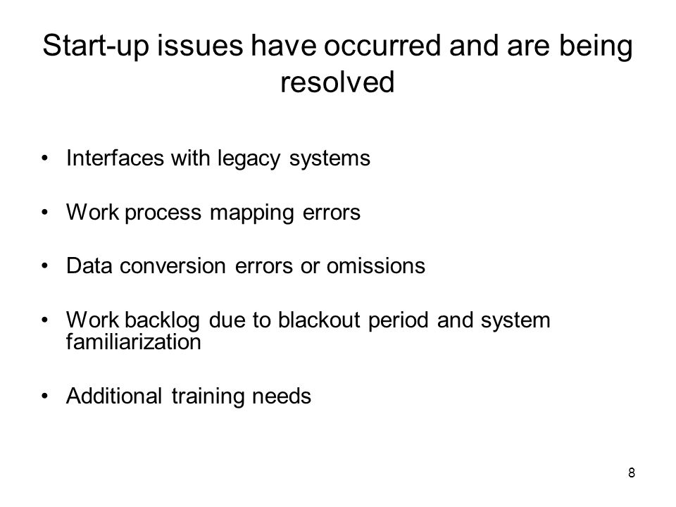 8 Start-up issues have occurred and are being resolved Interfaces with legacy systems Work process mapping errors Data conversion errors or omissions