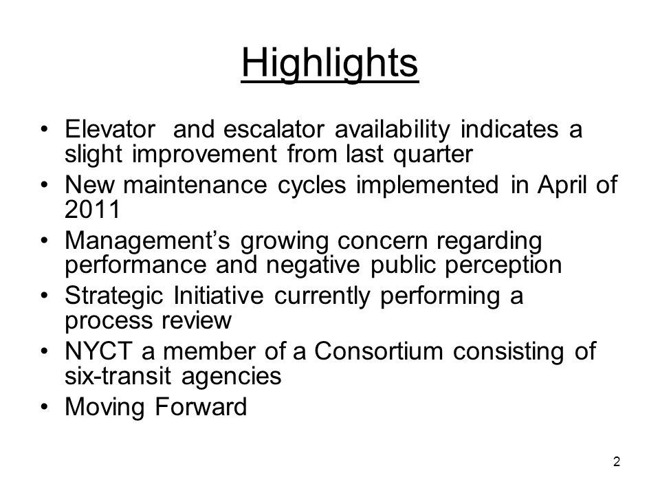 2 Highlights Elevator and escalator availability indicates a slight improvement from last quarter New maintenance cycles implemented in April of 2011 Managements growing concern regarding performance and negative public perception Strategic Initiative currently performing a process review NYCT a member of a Consortium consisting of six-transit agencies Moving Forward