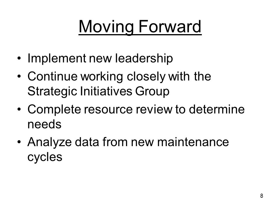 8 Moving Forward Implement new leadership Continue working closely with the Strategic Initiatives Group Complete resource review to determine needs Analyze data from new maintenance cycles