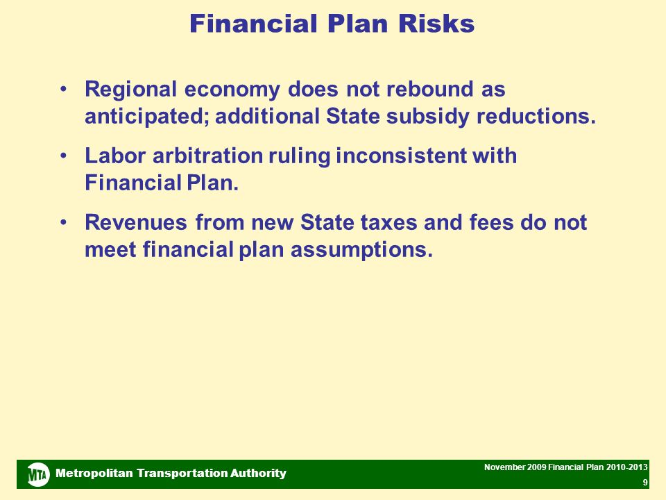 Metropolitan Transportation Authority November 2009 Financial Plan 2010-2013 9 Financial Plan Risks Regional economy does not rebound as anticipated; additional State subsidy reductions.
