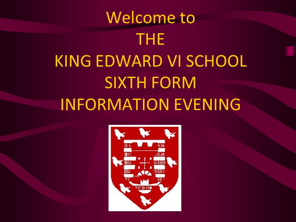 Welcome to THE KING EDWARD VI SCHOOL SIXTH FORM INFORMATION EVENING