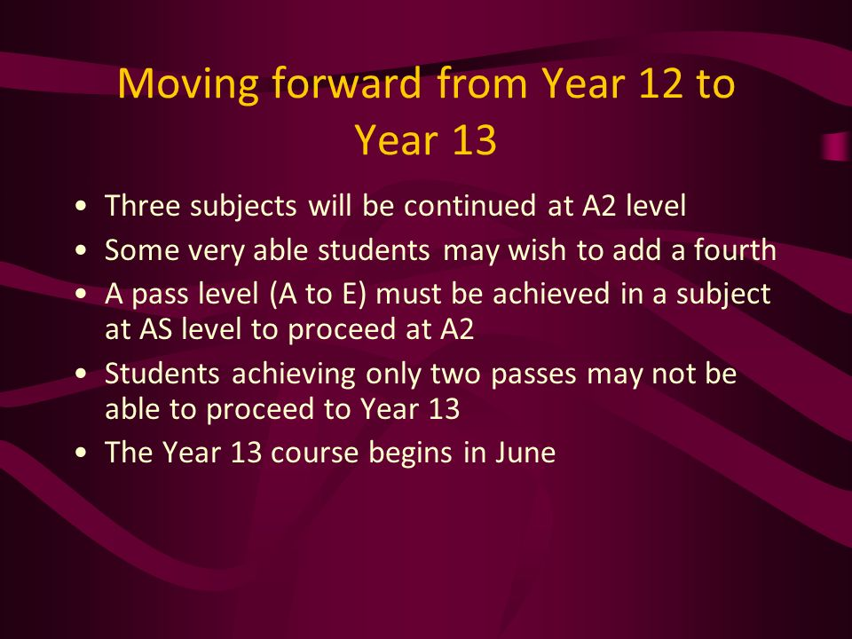 Moving forward from Year 12 to Year 13 Three subjects will be continued at A2 level Some very able students may wish to add a fourth A pass level (A to E) must be achieved in a subject at AS level to proceed at A2 Students achieving only two passes may not be able to proceed to Year 13 The Year 13 course begins in June