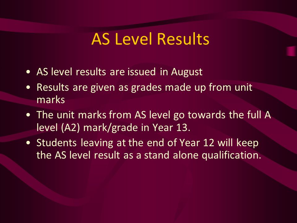 AS level results are issued in August Results are given as grades made up from unit marks The unit marks from AS level go towards the full A level (A2) mark/grade in Year 13.