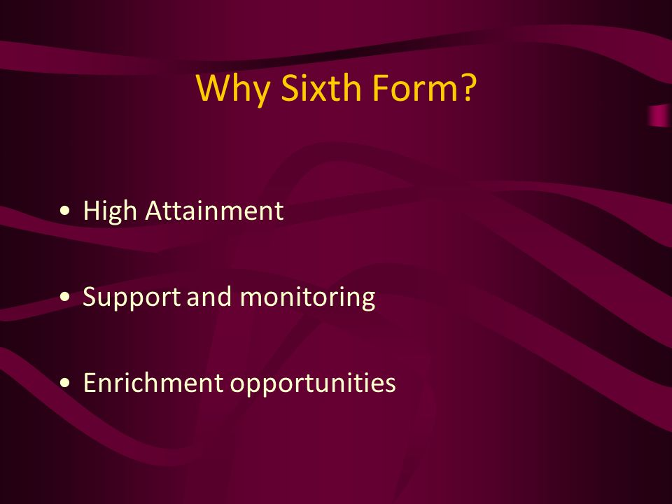 Why Sixth Form? High Attainment Support and monitoring Enrichment opportunities
