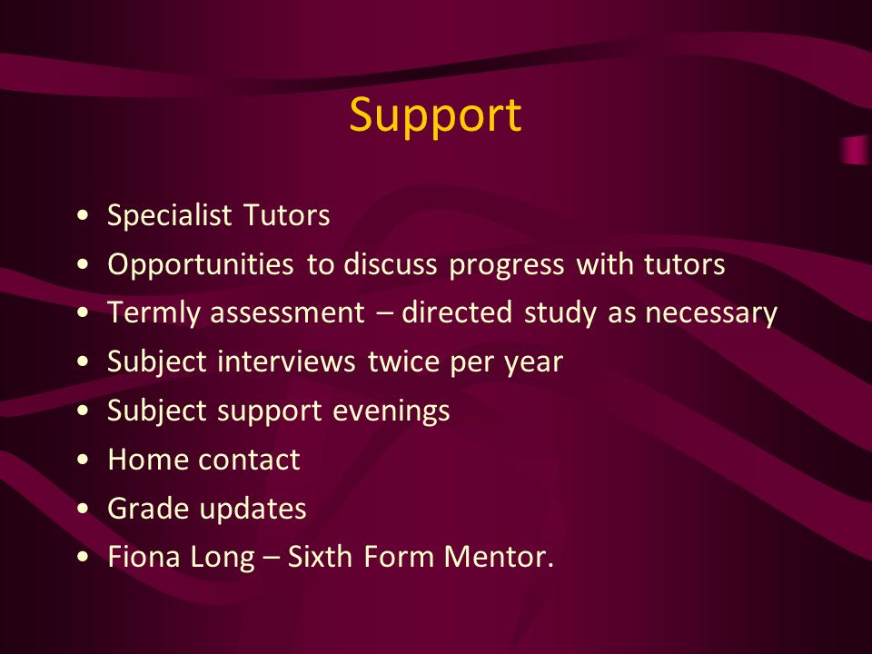 Support Specialist Tutors Opportunities to discuss progress with tutors Termly assessment – directed study as necessary Subject interviews twice per year Subject support evenings Home contact Grade updates Fiona Long – Sixth Form Mentor.
