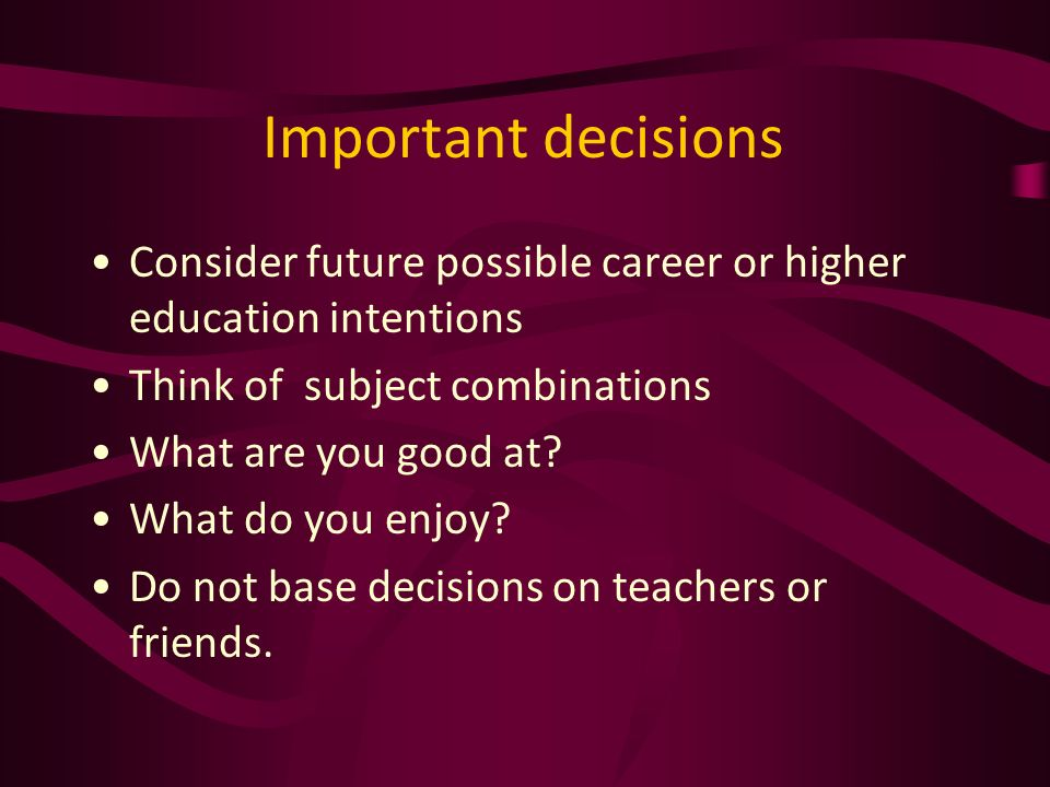 Important decisions Consider future possible career or higher education intentions Think of subject combinations What are you good at.