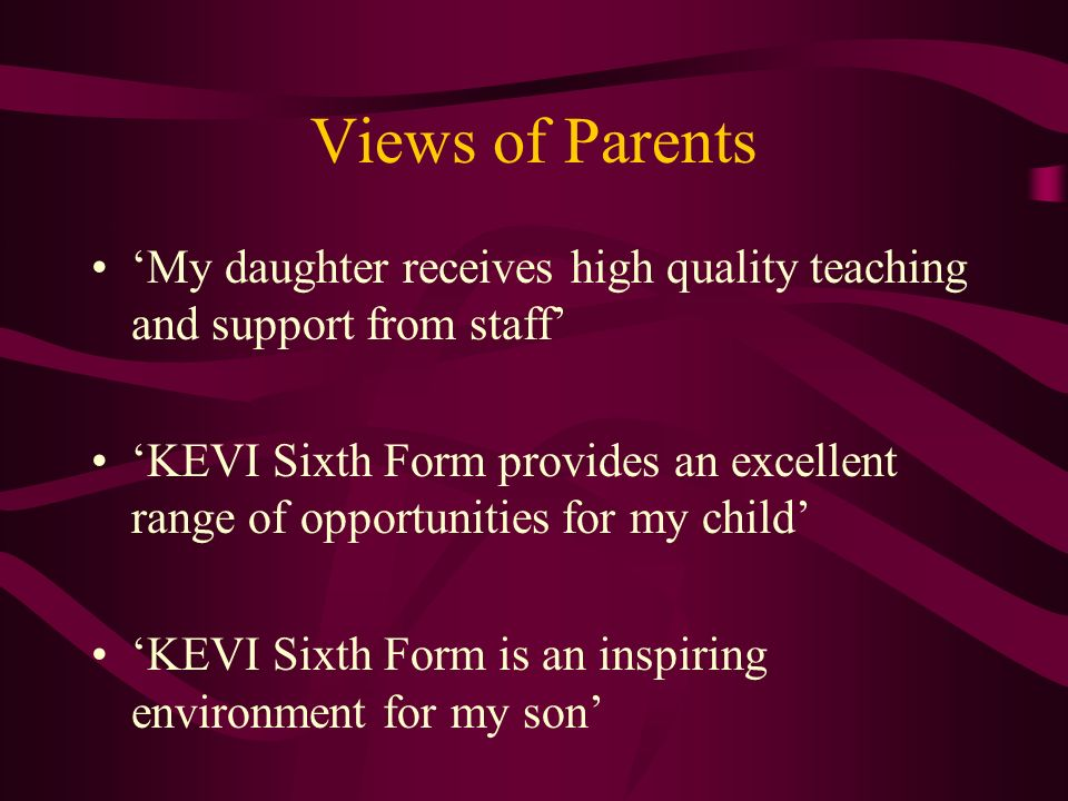 Views of Parents My daughter receives high quality teaching and support from staff KEVI Sixth Form provides an excellent range of opportunities for my child KEVI Sixth Form is an inspiring environment for my son