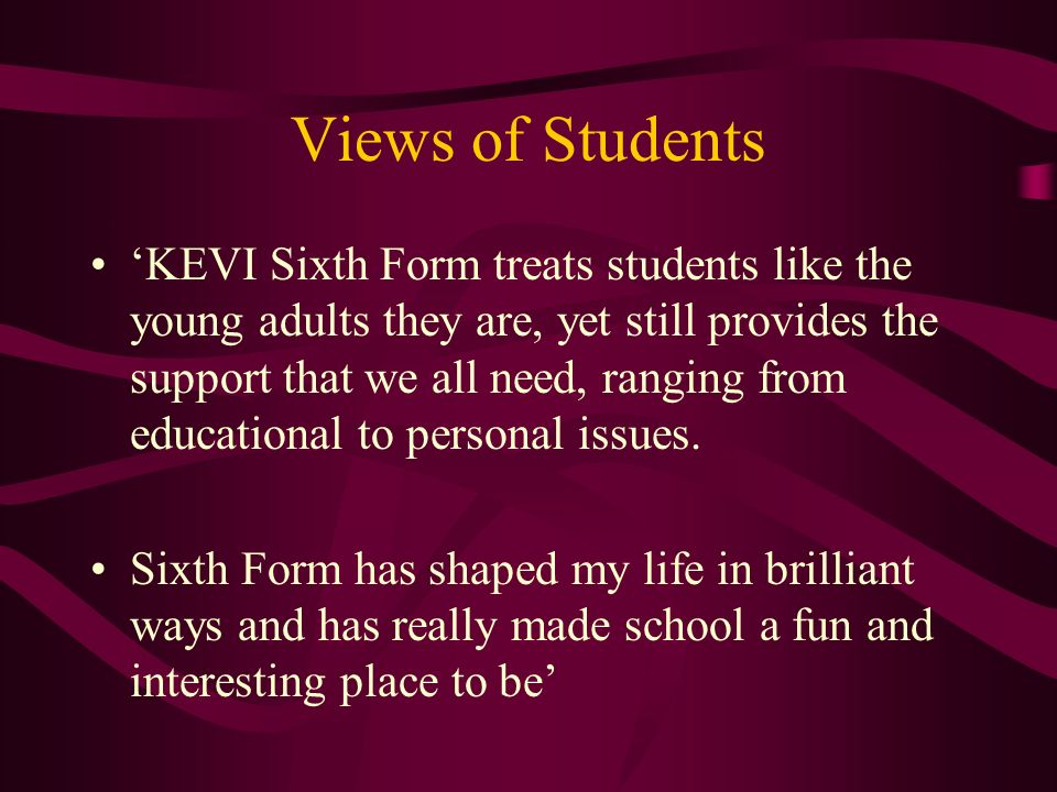 Views of Students KEVI Sixth Form treats students like the young adults they are, yet still provides the support that we all need, ranging from educational to personal issues.