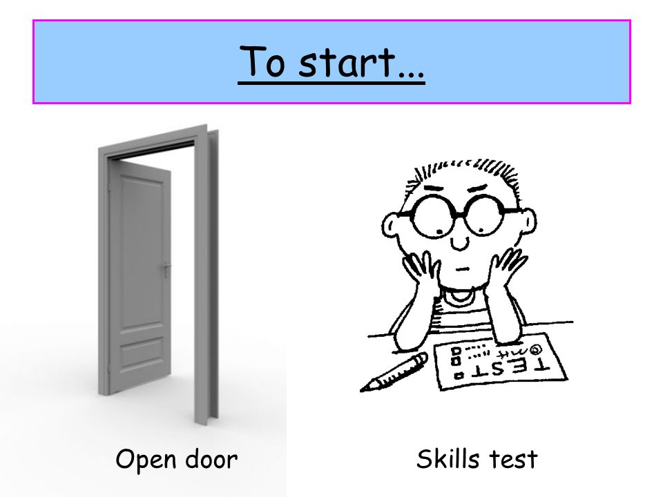 To start... Open doorSkills test
