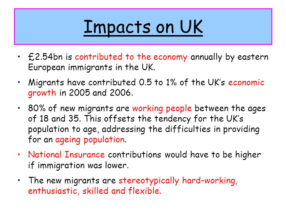 Impacts on UK £2.54bn is contributed to the economy annually by eastern European immigrants in the UK. Migrants have contributed 0.5 to 1% of the UKs