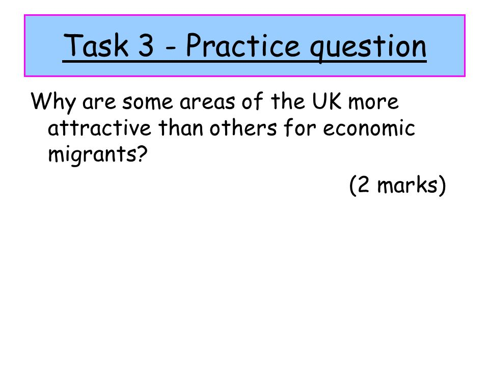 Task 3 - Practice question Why are some areas of the UK more attractive than others for economic migrants? (2 marks)