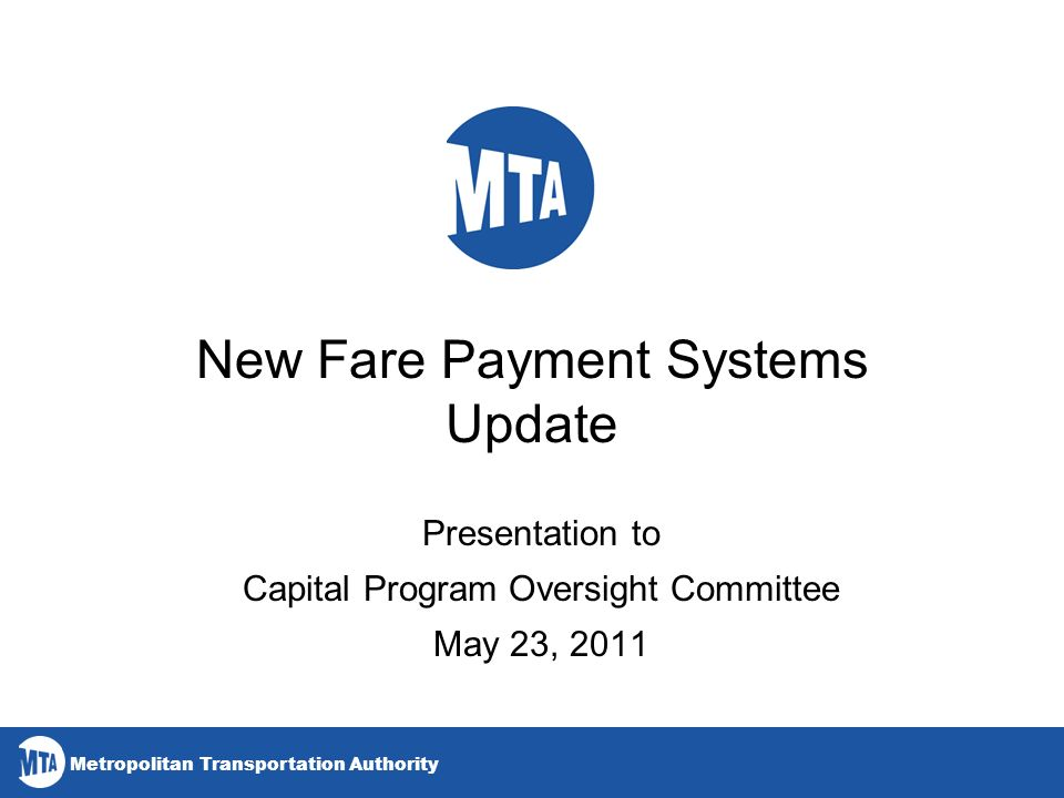Metropolitan Transportation Authority New Fare Payment Systems Update Presentation to Capital Program Oversight Committee May 23, 2011