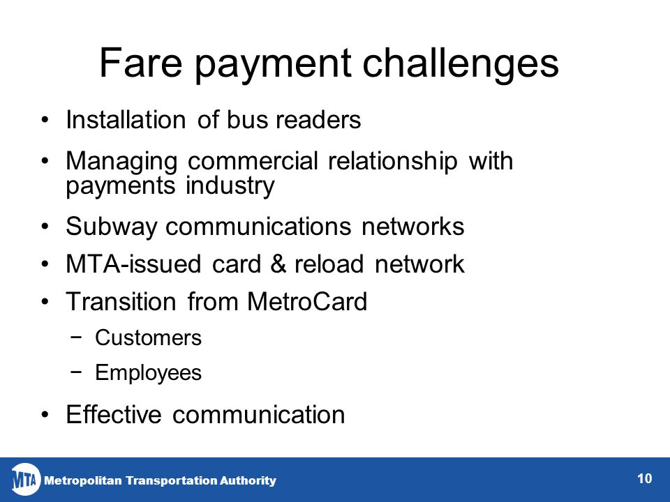 Metropolitan Transportation Authority Fare payment challenges 10 Installation of bus readers Managing commercial relationship with payments industry Subway communications networks MTA-issued card & reload network Transition from MetroCard Customers Employees Effective communication