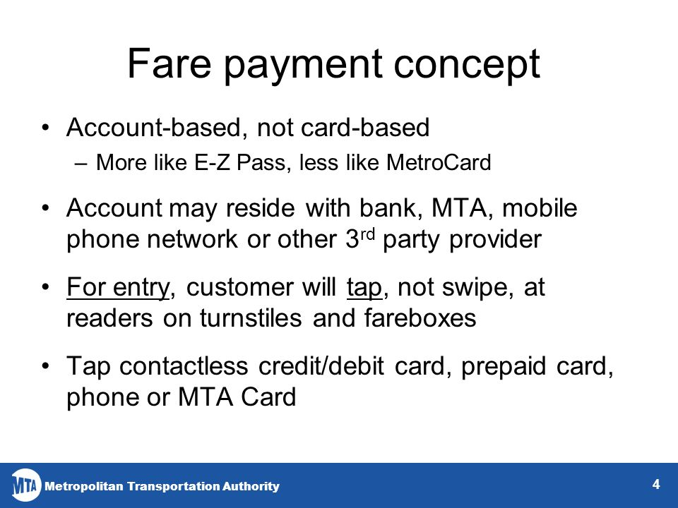 Metropolitan Transportation Authority Fare payment concept Account-based, not card-based –More like E-Z Pass, less like MetroCard Account may reside with bank, MTA, mobile phone network or other 3 rd party provider For entry, customer will tap, not swipe, at readers on turnstiles and fareboxes Tap contactless credit/debit card, prepaid card, phone or MTA Card 4